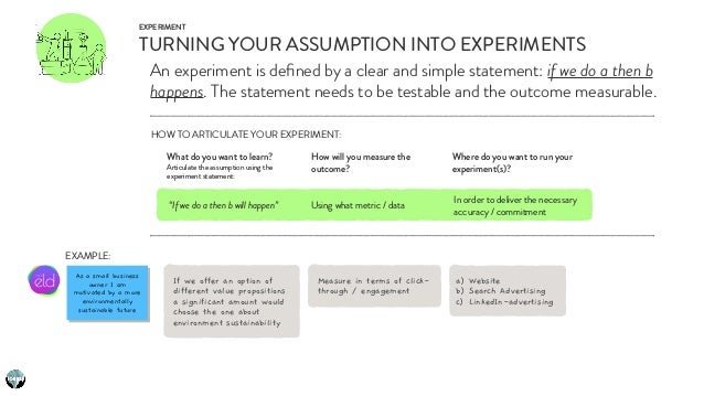 EXPERIMENT TURNING YOUR ASSUMPTION INTO EXPERIMENTS An experiment is defined by a clear and simple statement: if we do a th...