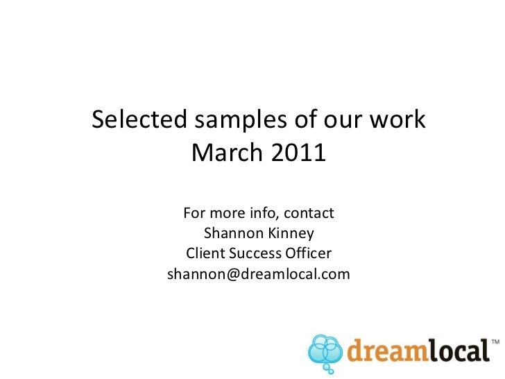 Selected samples of our workMarch 2011For more info, contactShannon KinneyClient Success Officershannon@dreamlocal.com<br />