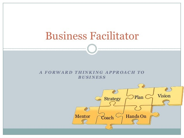 Business Facilitator  A FORWARD THINKING APPROACH TO BUSINESS  Strategy  Mentor  Coach  Plan  Hands On  Vision