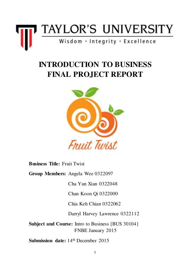 1 INTRODUCTION TO BUSINESS FINAL PROJECT REPORT Business Title: Fruit Twist Group Members: Angela Wee 0322097 Cha Yun Xian...