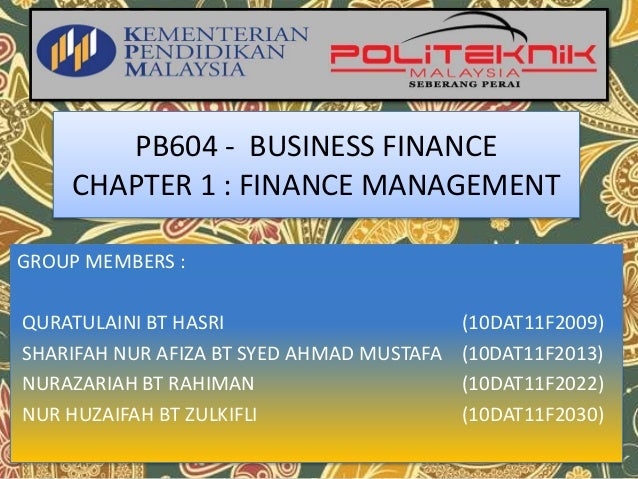 PB604 - BUSINESS FINANCE CHAPTER 1 : FINANCE MANAGEMENT GROUP MEMBERS : QURATULAINI BT HASRI (10DAT11F2009) SHARIFAH NUR A...