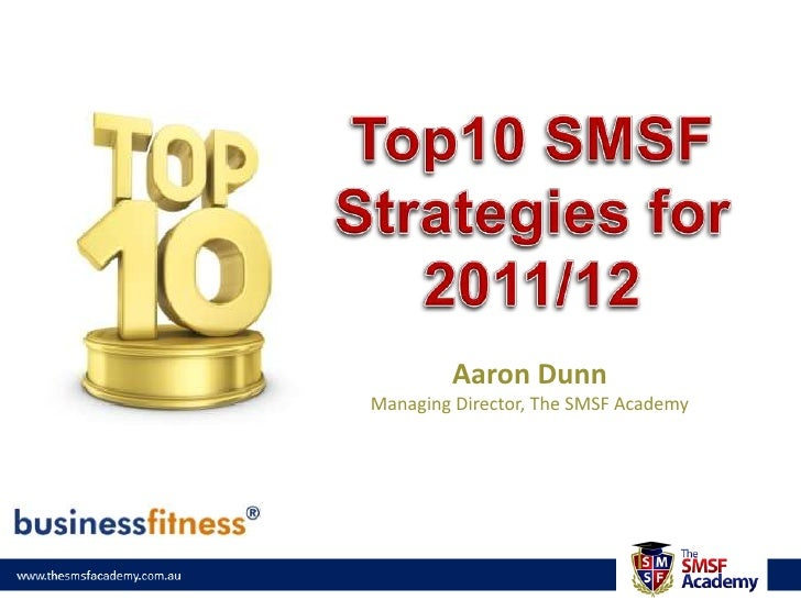 Top10 SMSF Strategies for 2011/12<br />Aaron Dunn<br />Managing Director, The SMSF Academy<br />