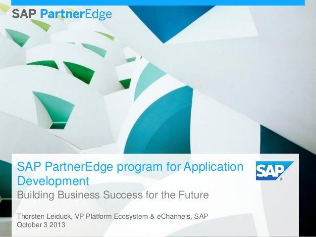 SAP PartnerEdge program for Application Development Building Business Success for the Future Thorsten Leiduck, VP Platform...