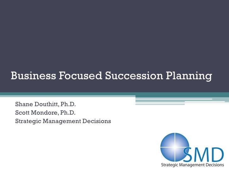 Business Focused Succession PlanningShane Douthitt, Ph.D.Scott Mondore, Ph.D.Strategic Management Decisions