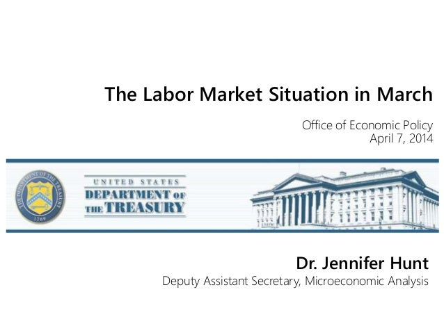 The Labor Market Situation in March Office of Economic Policy April 7, 2014 Dr. Jennifer Hunt Deputy Assistant Secretary, ...