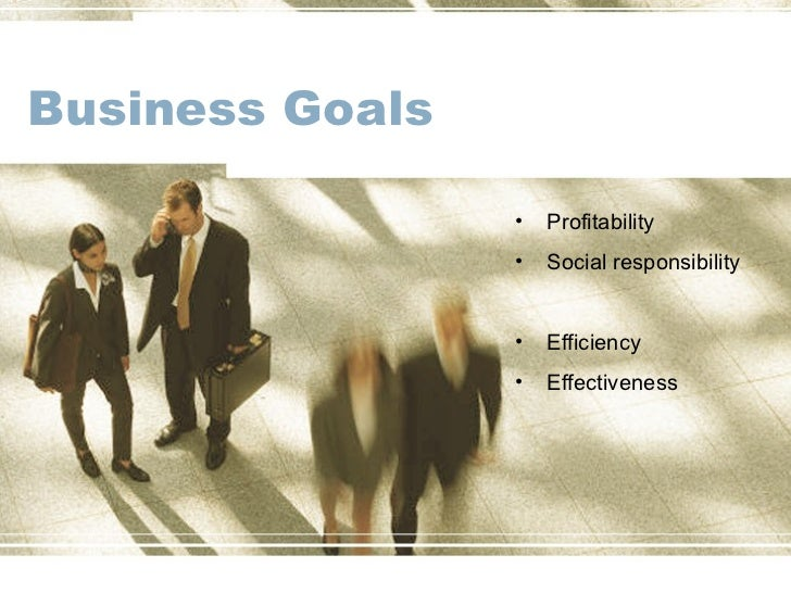 Business Goals                 •   Profitability                 •   Social responsibility                 •   Efficiency ...