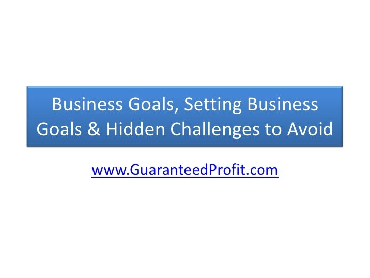 Business Goals, Setting Business Goals & Hidden Challenges to Avoid<br />www.GuaranteedProfit.com<br />