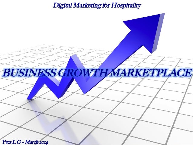 BUSINESS GROWTH MARKETPLACE Yves L G – March 2014 Digital Marketing for Hospitality
