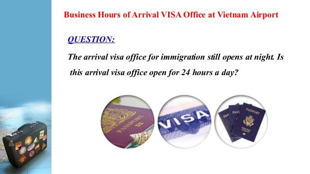 Business Hours of Arrival VISA Office at Vietnam Airport QUESTION: The arrival visa office for immigration still opens at ...