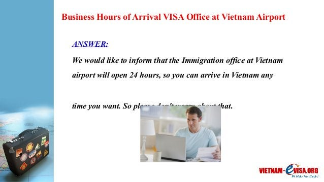 Business Hours of Arrival VISA Office at Vietnam Airport ANSWER: We would like to inform that the Immigration office at Vi...
