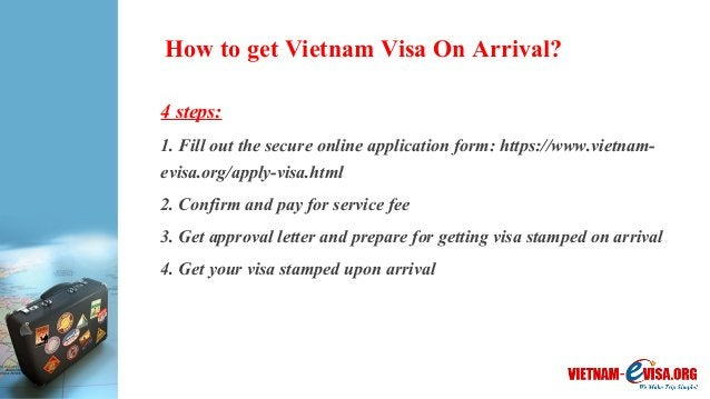 How to get Vietnam Visa On Arrival? 4 steps: 1. Fill out the secure online application form: https://www.vietnam- evisa.or...