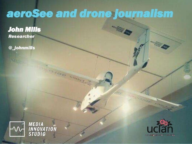 aeroSee and drone journalism John Mills Researcher @_johnmills