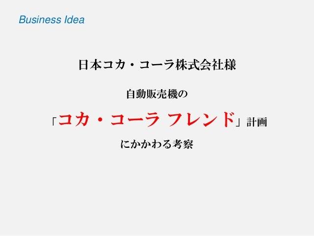 日本コカ・コーラ株式会社様 自動販売機の 「コカ・コーラフレンド」計画 にかかわる考察  Business Idea