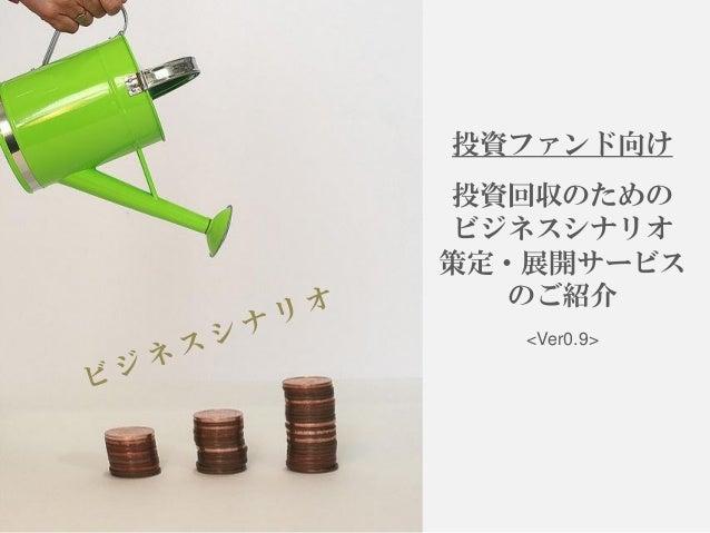 投資ファンド向け 投資回収のための ビジネスシナリオ 策定・展開サービス のご紹介 <Ver0.9>