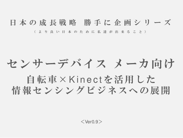 日本の成長戦略勝手に企画シリーズ (より良い日本のために私達が出来ること) センサーデバイスメーカ向け 自転車×Kinectを活用した 情報センシングビジネスへの展開  <Ver0.9>