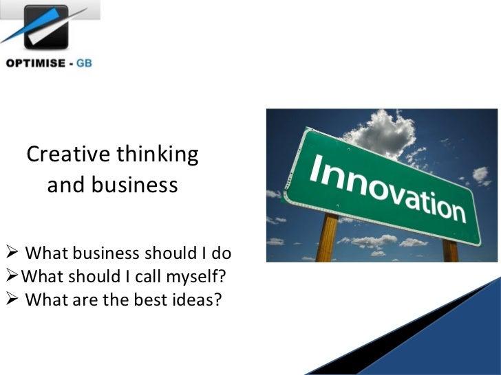 Creative thinking and business <ul><li>What business should I do </li></ul><ul><li>What should I call myself? </li></ul><u...
