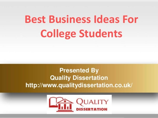 Best Business Ideas For College Students Presented By Quality Dissertation http://www.qualitydissertation.co.uk/