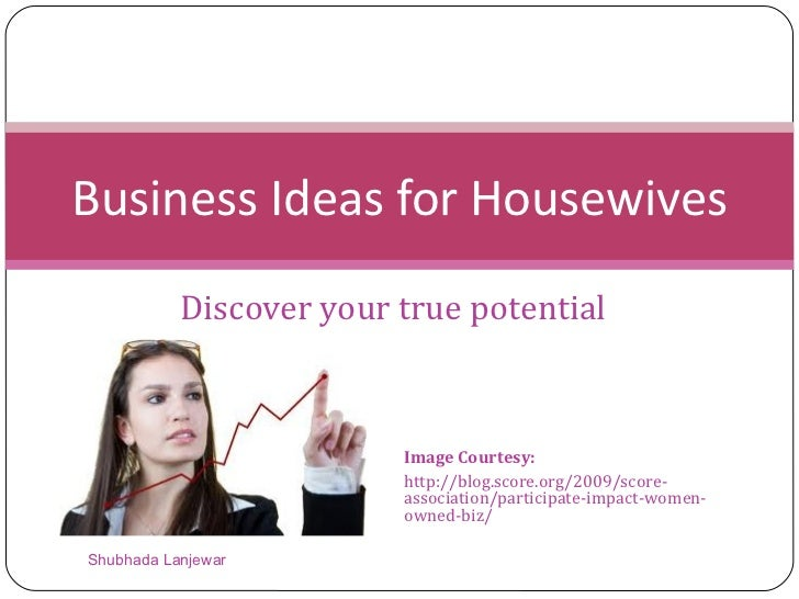 Discover your true potential Business Ideas for Housewives Shubhada Lanjewar Image Courtesy: http://blog.score.org/2009/sc...