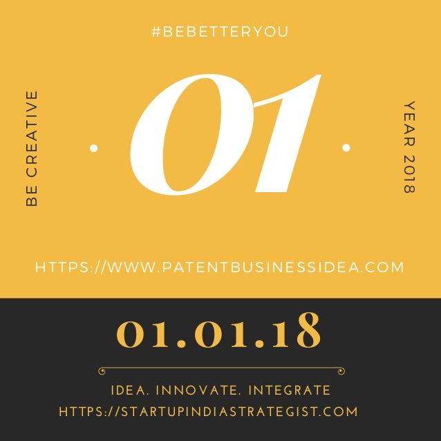 01 BECREATIVE YEAR2018 #BEBETTERYOU HTTPS://WWW.PATENTBUSINESSIDEA.COM HTTPS://STARTUPINDIASTRATEGIST.COM IDEA. INNOVATE. ...
