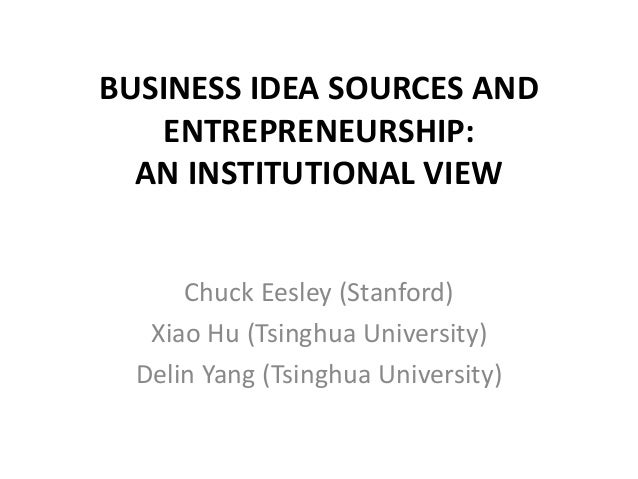 BUSINESS IDEA SOURCES AND ENTREPRENEURSHIP: AN INSTITUTIONAL VIEW Chuck Eesley (Stanford) Xiao Hu (Tsinghua University) De...