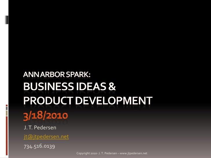 Ann Arbor SPARK: Business Ideas & Product Development3/18/2010<br />J. T. Pedersen<br />jt@jtpedersen.net<br />734.516.013...