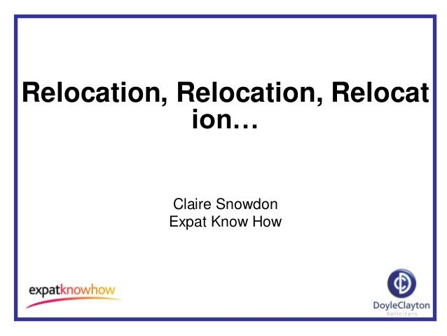 Relocation, Relocation, Relocat             ion…           Claire Snowdon           Expat Know How