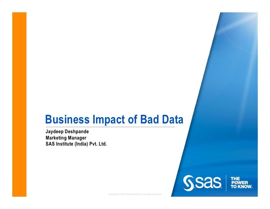 Business Impact of Bad DataJaydeep DeshpandeMarketing ManagerSAS Institute (India) Pvt. Ltd.                              ...