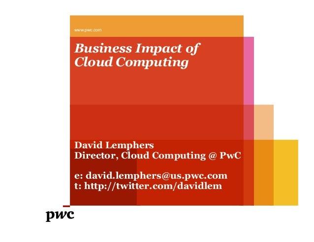 Business Impact of Cloud Computing www.pwc.com David Lemphers Director, Cloud Computing @ PwC e: david.lemphers@us.pwc.com...