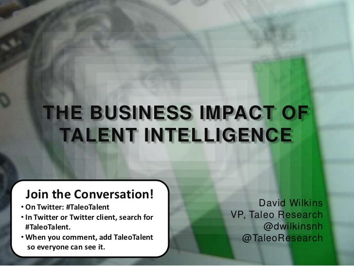 THE BUSINESS IMPACT OF        TALENT INTELLIGENCE Join the Conversation!• On Twitter: #TaleoTalent                        ...