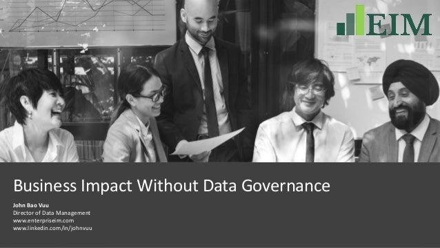 Business Impact Without Data Governance John Bao Vuu Director of Data Management www.enterpriseim.com www.linkedin.com/in/...