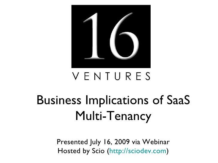 Business Implications of SaaS        Multi-Tenancy    Presented July 16, 2009 via Webinar    Hosted by Scio (http://sciode...