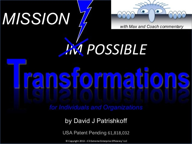 ransformationsby David J Patrishkoff© Copyright 2013 – E3 Extreme Enterprise Efficiency® LLCMISSIONIM POSSIBLETUSA Patent ...