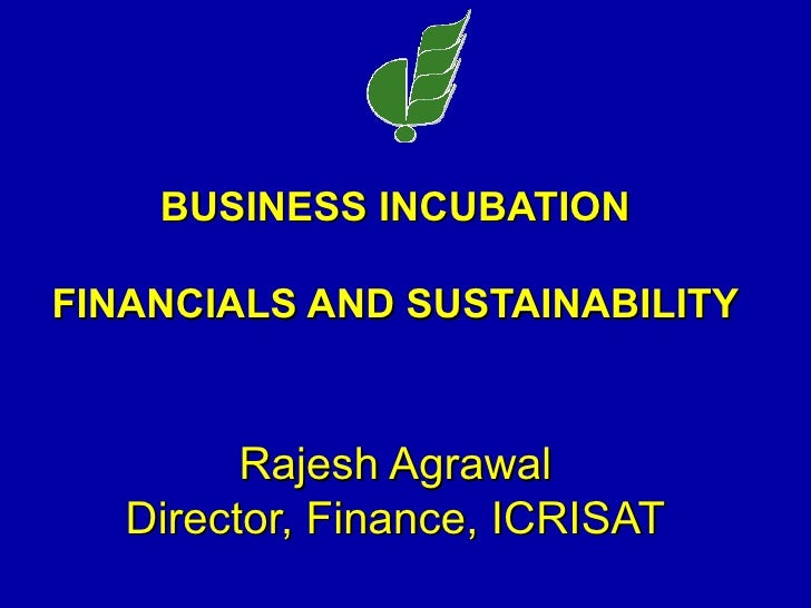 BUSINESS INCUBATION FINANCIALS AND SUSTAINABILITY Rajesh Agrawal Director, Finance, ICRISAT