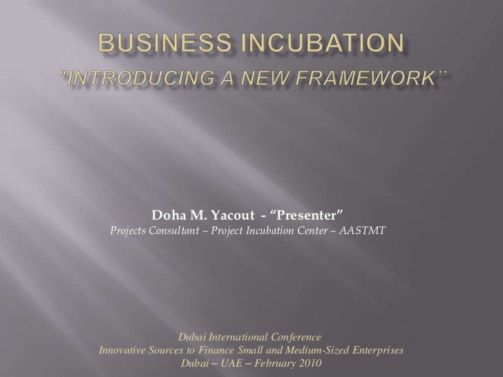 "Business Incubation""Introducing a New Framework""<br />Doha M. Yacout  - ""Presenter""<br />Projects Consultant – Project Inc..."