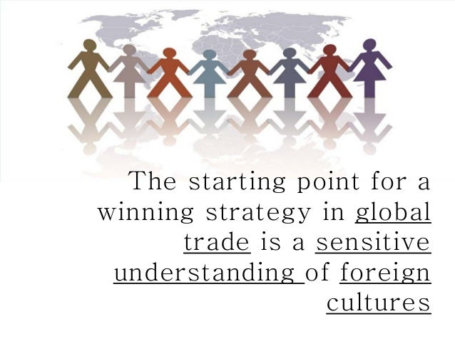 The starting point for awinning strategy in global      trade is a sensitive understanding of foreign                  cul...