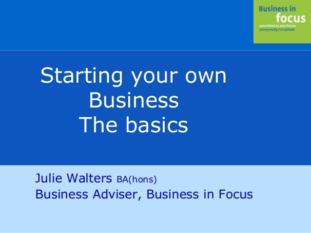 Julie Walters BA(hons) Business Adviser, Business in Focus Starting your own Business The basics
