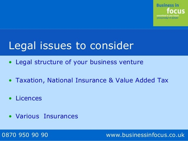 0870 950 90 90 www.businessinfocus.co.uk Legal issues to consider • Legal structure of your business venture • Taxation, N...