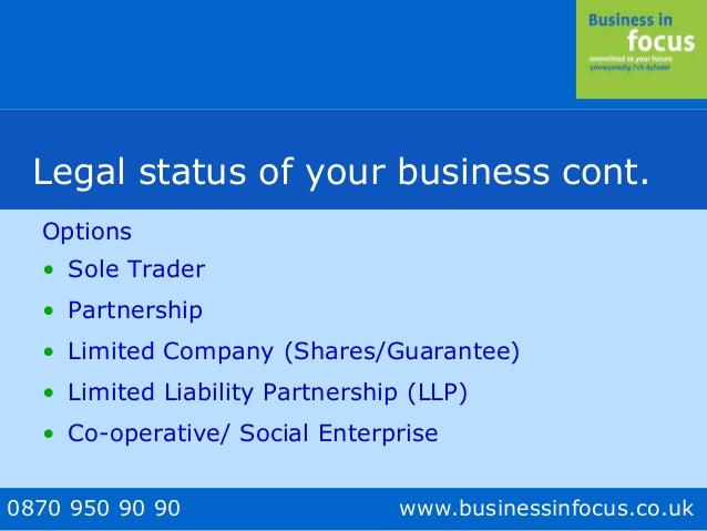 0870 950 90 90 www.businessinfocus.co.uk Legal status of your business cont. Options • Sole Trader • Partnership • Limited...