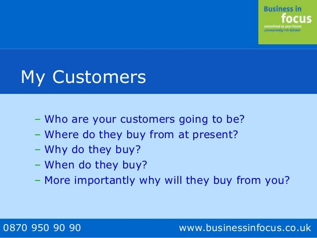 0870 950 90 90 www.businessinfocus.co.uk My Customers – Who are your customers going to be? – Where do they buy from at pr...