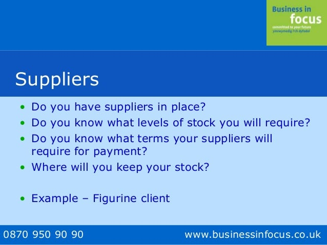 0870 950 90 90 www.businessinfocus.co.uk Suppliers • Do you have suppliers in place? • Do you know what levels of stock yo...