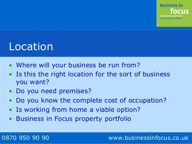 0870 950 90 90 www.businessinfocus.co.uk Location • Where will your business be run from? • Is this the right location for...