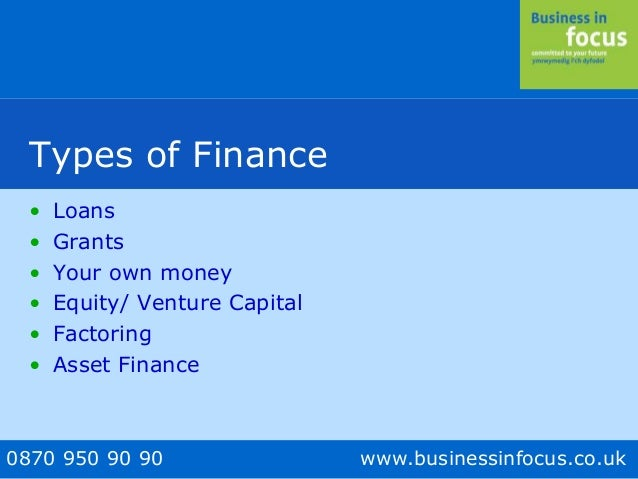 0870 950 90 90 www.businessinfocus.co.uk Types of Finance • Loans • Grants • Your own money • Equity/ Venture Capital • Fa...