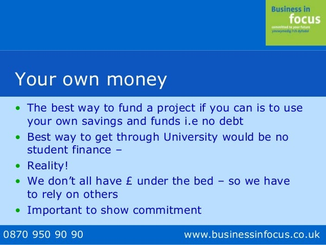 0870 950 90 90 www.businessinfocus.co.uk Your own money • The best way to fund a project if you can is to use your own sav...