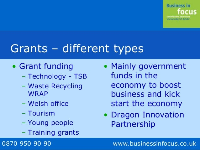 0870 950 90 90 www.businessinfocus.co.uk Grants – different types • Grant funding – Technology - TSB – Waste Recycling WRA...