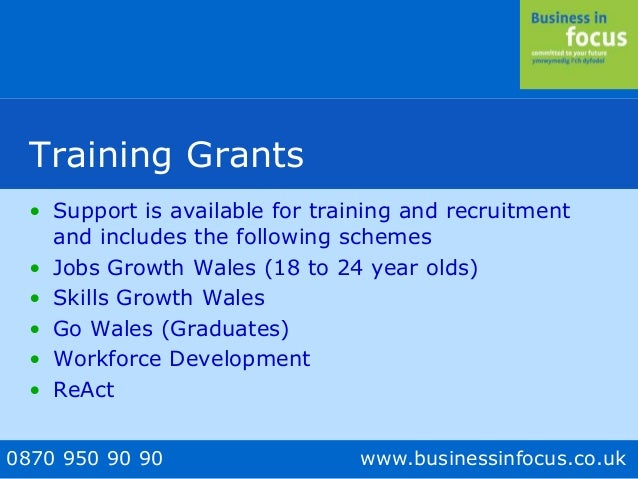 0870 950 90 90 www.businessinfocus.co.uk Training Grants • Support is available for training and recruitment and includes ...