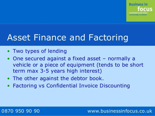 0870 950 90 90 www.businessinfocus.co.uk Asset Finance and Factoring • Two types of lending • One secured against a fixed ...