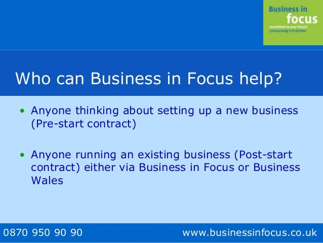 0870 950 90 90 www.businessinfocus.co.uk Who can Business in Focus help? • Anyone thinking about setting up a new business...