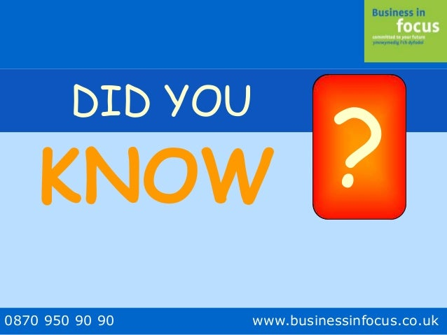 0870 950 90 90 www.businessinfocus.co.uk DID YOU ?KNOW