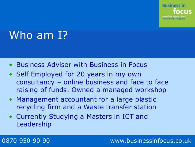 0870 950 90 90 www.businessinfocus.co.uk Who am I? • Business Adviser with Business in Focus • Self Employed for 20 years ...