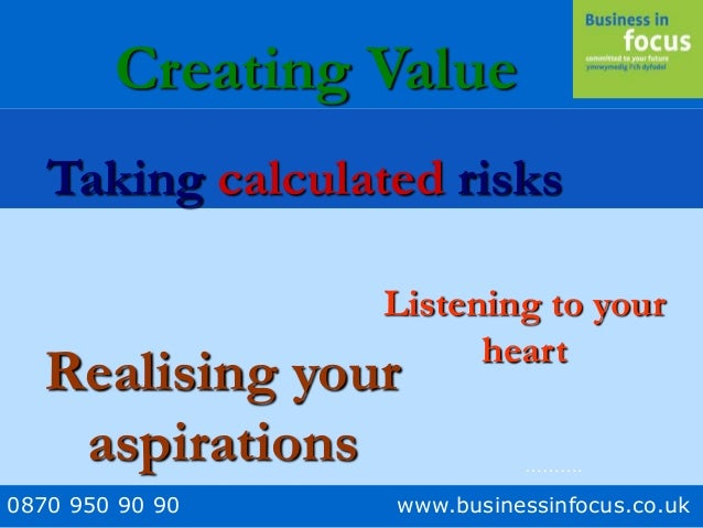 0870 950 90 90 www.businessinfocus.co.uk Listening to your heart Taking calculated risks Creating Value Realising your asp...